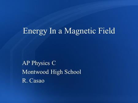 Energy In a Magnetic Field AP Physics C Montwood High School R. Casao.