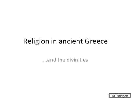 Religion in ancient Greece …and the divinities M. Bridgeo.