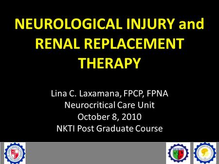 NEUROLOGICAL INJURY and RENAL REPLACEMENT THERAPY Lina C. Laxamana, FPCP, FPNA Neurocritical Care Unit October 8, 2010 NKTI Post Graduate Course.