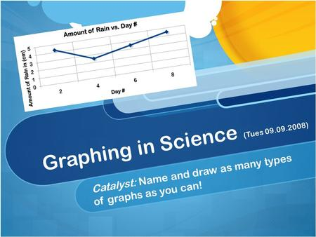 Graphing in Science (Tues 09.09.2008) Catalyst: Name and draw as many types of graphs as you can!