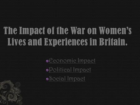 Economic Impact Political Impact Social Impact. Source One Source Two Source Three Source Four The declaration of war saw a massive influx of women into.