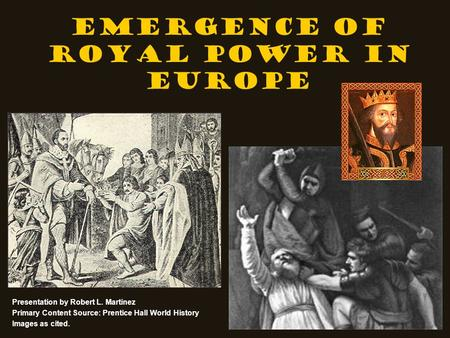 Emergence of Royal Power in Europe Presentation by Robert L. Martinez Primary Content Source: Prentice Hall World History Images as cited.