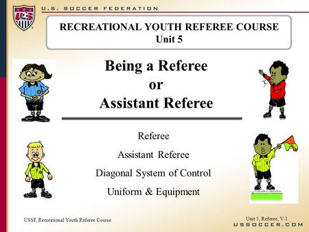 RECREATIONAL YOUTH REFEREE COURSE Unit 5 Being a Referee or Assistant Referee Referee Assistant Referee Diagonal System of Control Uniform & Equipment.