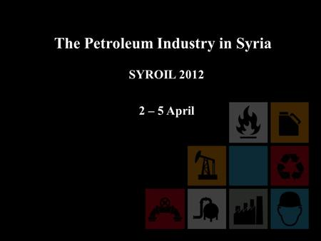 The Petroleum Industry in Syria SYROIL 2012 2 – 5 April.