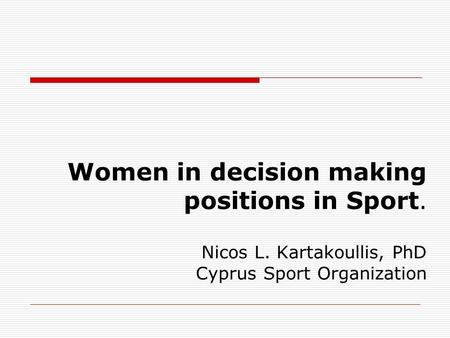 Women in decision making positions in Sport. Nicos L. Kartakoullis, PhD Cyprus Sport Organization.