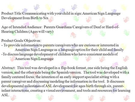 Product Title:Communicating with your child in sign:American Sign Language Development from Birth to Six Age of Intended Audience: Parents/Guardians/Caregivers.