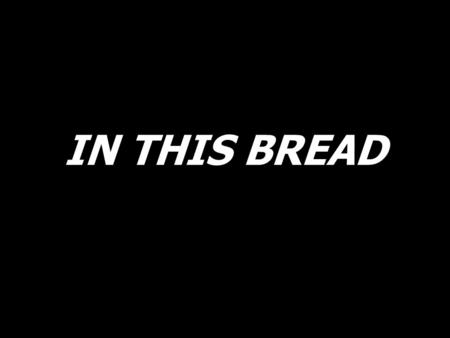 IN THIS BREAD.