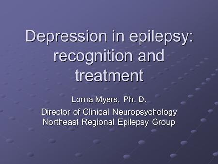Depression in epilepsy: recognition and treatment Lorna Myers, Ph. D. Director of Clinical Neuropsychology Northeast Regional Epilepsy Group.