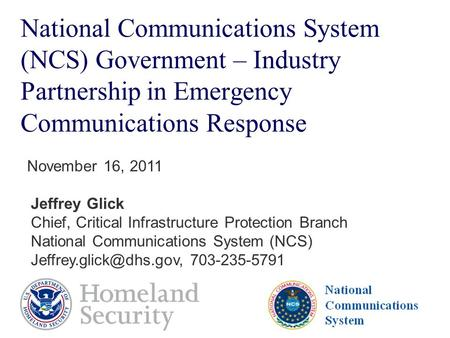 National Communications System National Communications System (NCS) Government – Industry Partnership in Emergency Communications Response November 16,