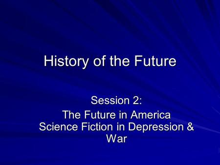History of the Future Session 2: The Future in America Science Fiction in Depression & War.