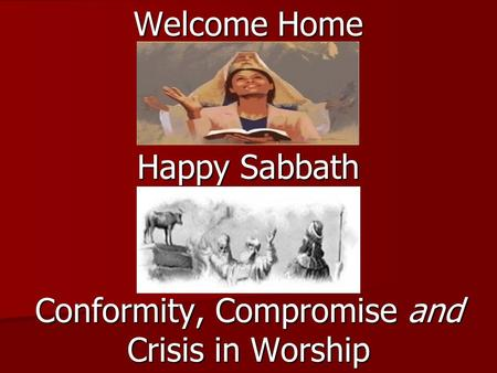 Welcome Home Happy Sabbath Conformity, Compromise and Crisis in Worship.