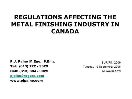 P.J. Paine M.Eng., P.Eng. Tel: (613) 722 - 9029 Cell: (613) 884 - 9029  REGULATIONS AFFECTING THE METAL FINISHING INDUSTRY.