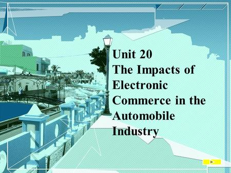 Unit 20 The Impacts of Electronic Commerce in the Automobile Industry.