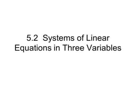5.2 Systems of Linear Equations in Three Variables.