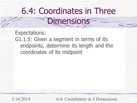 1/16/20146.4: Coordinates in 3 Dimensions 6.4: Coordinates in Three Dimensions Expectations: G1.1.5: Given a segment in terms of its endpoints, determine.