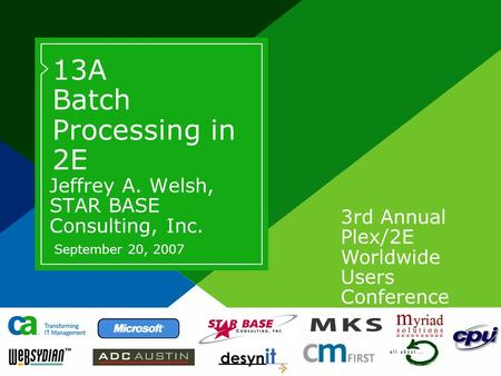 3rd Annual Plex/2E Worldwide Users Conference 13A Batch Processing in 2E Jeffrey A. Welsh, STAR BASE Consulting, Inc. September 20, 2007.