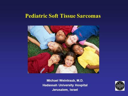 Michael Weintraub, M.D. Hadassah University Hospital Jerusalem, Israel Pediatric Soft Tissue Sarcomas.