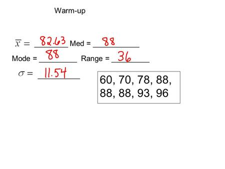 60, 70, 78, 88, 88, 88, 93, 96 ________ Med = ___________ Mode = _________ Range = _________ __________ Warm-up.
