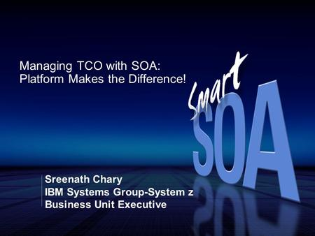 Sreenath Chary IBM Systems Group-System z Business Unit Executive Managing TCO with SOA: Platform Makes the Difference!