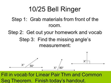 10/25 Bell Ringer Step 1: Grab materials from front of the room. Step 2: Get out your homework and vocab Step 3: Find the missing angles measurement: 50°