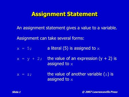 © 2007 Lawrenceville Press Slide 1 Assignment Statement An assignment statement gives a value to a variable. Assignment can take several forms: x = 5;