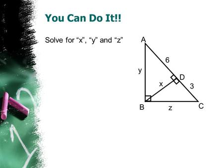 You Can Do It!! Solve for x, y and z A B C D x y z 6 3.