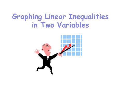Graphing Linear Inequalities in Two Variables. Graphing Linear Inequalities The graph of a linear inequality in two variables is the graph of all solutions.