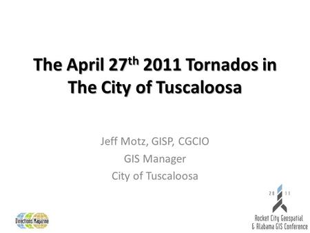 The April 27 th 2011 Tornados in The City of Tuscaloosa Jeff Motz, GISP, CGCIO GIS Manager City of Tuscaloosa.