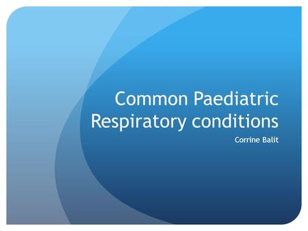 Common Paediatric Respiratory conditions Corrine Balit.