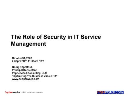 © 2007 Jupitermedia Corporation The Role of Security in IT Service Management October 31, 2007 2:00pm EDT, 11:00am PDT George Spafford, Principal Consultant.