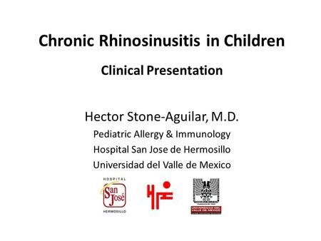 Chronic Rhinosinusitis in Children Clinical Presentation Hector Stone-Aguilar, M.D. Pediatric Allergy & Immunology Hospital San Jose de Hermosillo Universidad.