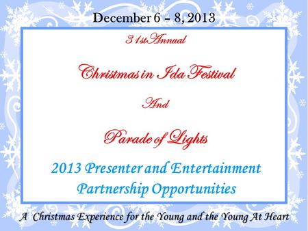31stAnnual Christmas in Ida Festival And Parade of Lights 2013 Presenter and Entertainment Partnership Opportunities December 6 – 8, 2013 A Christmas Experience.