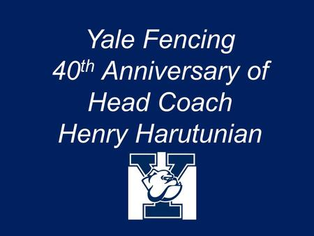 Yale Fencing 40 th Anniversary of Head Coach Henry Harutunian.