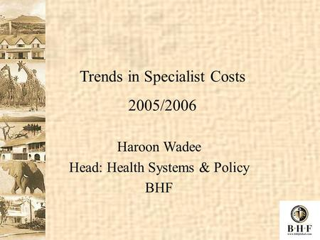 Haroon Wadee Head: Health Systems & Policy BHF Trends in Specialist Costs 2005/2006.