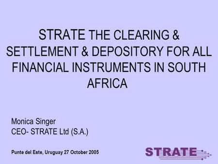 STRATE THE CLEARING & SETTLEMENT & DEPOSITORY FOR ALL FINANCIAL INSTRUMENTS IN SOUTH AFRICA Punte del Este, Uruguay 27 October 2005 Monica Singer CEO-