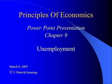 Principles Of Economics Power Point Presentation Chapter 9 Unemployment March 9, 2007 © J. Patrick Gunning.