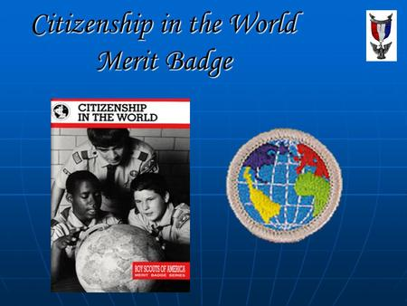 Citizenship in the World Merit Badge. Merit Badge Requirements 1. Explain what citizenship in the world means to you and what you think it takes to be.