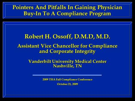 Pointers And Pitfalls In Gaining Physician Buy-In To A Compliance Program Robert H. Ossoff, D.M.D, M.D. Assistant Vice Chancellor for Compliance and Corporate.