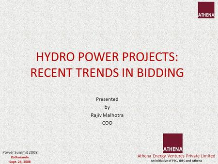 HYDRO POWER PROJECTS: RECENT TRENDS IN BIDDING Presented by Rajiv Malhotra COO Athena Energy Ventures Private Limited An initiative of PTC, IDFC and Athena.