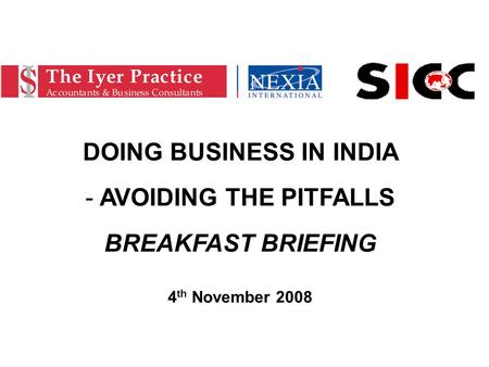 DOING BUSINESS IN INDIA - AVOIDING THE PITFALLS BREAKFAST BRIEFING 4 th November 2008.
