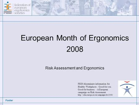 Footer European Month of Ergonomics 2008 Risk Assessment and Ergonomics FEES disseminate information for Healthy Workplaces - Good for you. Good for business.