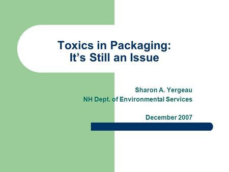Toxics in Packaging: Its Still an Issue Sharon A. Yergeau NH Dept. of Environmental Services December 2007.