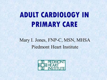 ADULT CARDIOLOGY IN PRIMARY CARE Mary I. Jones, FNP-C, MSN, MHSA Piedmont Heart Institute.