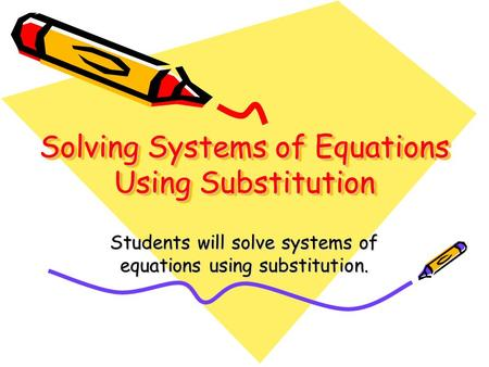 Solving Systems of Equations Using Substitution Students will solve systems of equations using substitution.