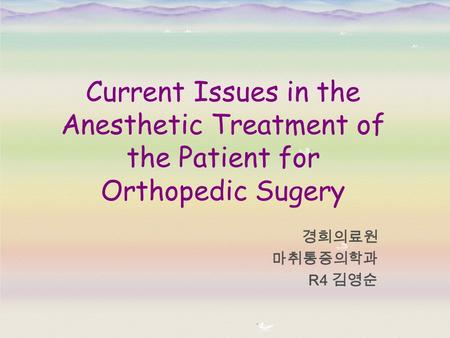 Current Issues in the Anesthetic Treatment of the Patient for Orthopedic Sugery 경희의료원 마취통증의학과 R4 김영순.
