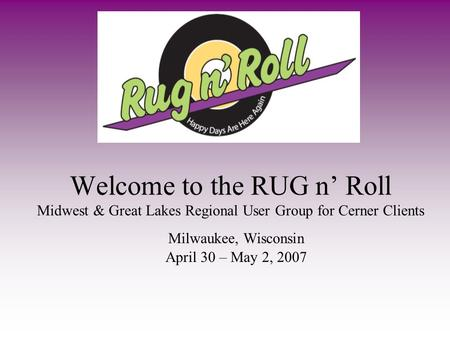 Welcome to the RUG n Roll Midwest & Great Lakes Regional User Group for Cerner Clients Milwaukee, Wisconsin April 30 – May 2, 2007.