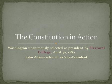 Washington unanimously selected as president by Electoral College, April 30, 1789 John Adams selected as Vice-President.