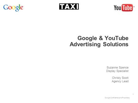 Google Confidential and Proprietary 1 Google & YouTube Advertising Solutions Suzanne Spence Display Specialist Christy Scott Agency Lead.