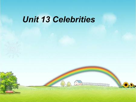 Unit 13 Celebrities. 1.Do you want to be famous? Do you want to be celebrities? Why or Why not? 2.Can you tell some celebrities who you are interested.