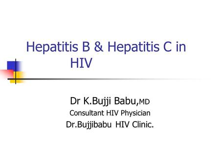 Hepatitis B & Hepatitis C in HIV Dr K.Bujji Babu, MD Consultant HIV Physician Dr.Bujjibabu HIV Clinic.